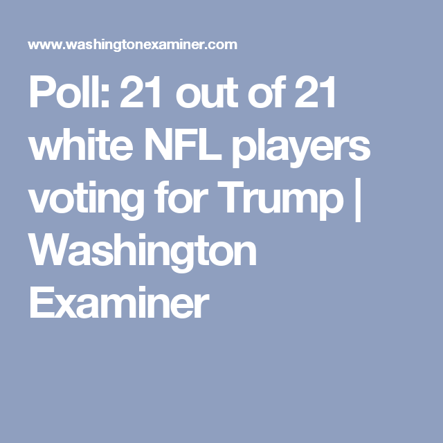 Poll  21 out of 21 white NFL players voting for Trump  41016a056