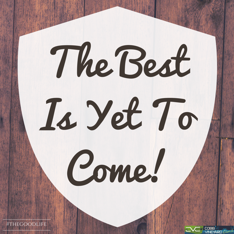 """The Best Is Yet To Come"" #thegoodlife #sermonseries #church #cobbcounty #Kennesaw #cobbvineyard #quotes http://www.cobbvineyard.com/"