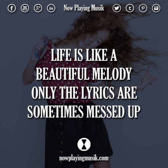 Life Is Like A Beautiful Melody Only The Lyrics Are Sometimes