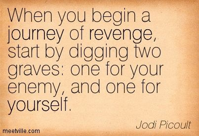 When you begin a journey of revenge, start by digging two graves: one for your enemy, and one for yourself