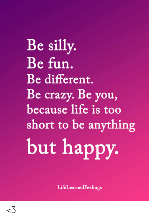 Be Silly Be Fun Be Different Be Crazy Be You Because Life Is Too Short To Be Anything But Happy Lifelearnedfeelings 3 Crazy M Crazy Meme Silly Life Is Short