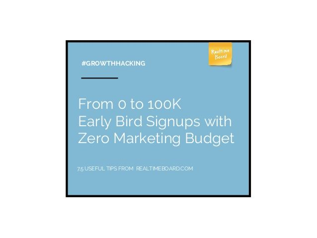 Growth hacking: How We Acquired 100K Early Bird Signups with Zero Marketing Budget by RealtimeBoard via slideshare