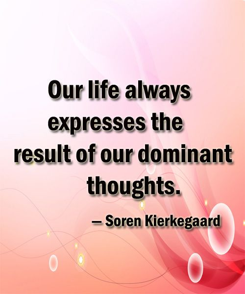 life quotes by — Soren Kierkegaard Our life always expresses the result of our dominant thoughts.