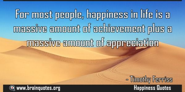 For most people, happiness in life is a massive amount of achievement plus a massive amount of appreciation