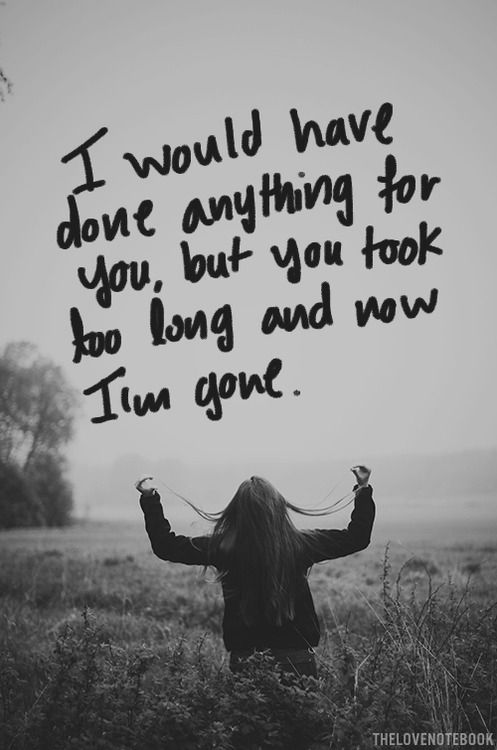 I Would Have Done Anything For You But You Took Too Long And Now I M Gone I Just Pray He Doesnt Wait Until Im Done Quotes Go For It Quotes Waiting Quotes