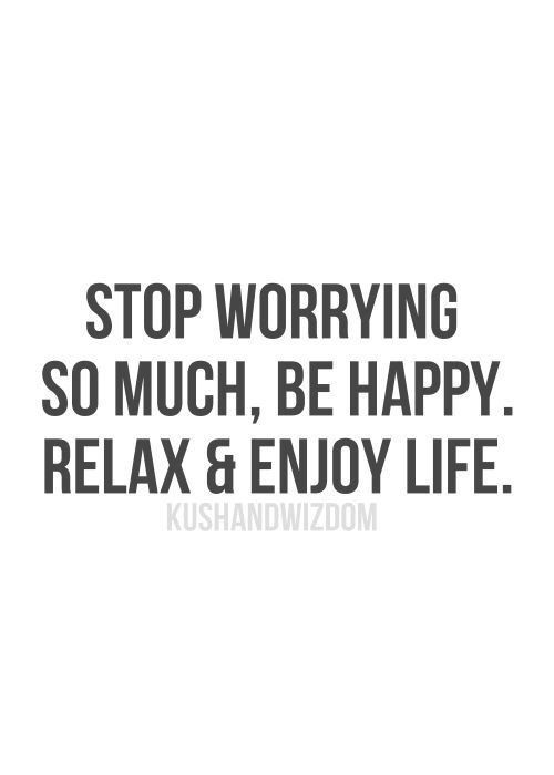 Stop Worrying So Much Be Happy Relax Enjoy Life 33 Quotes