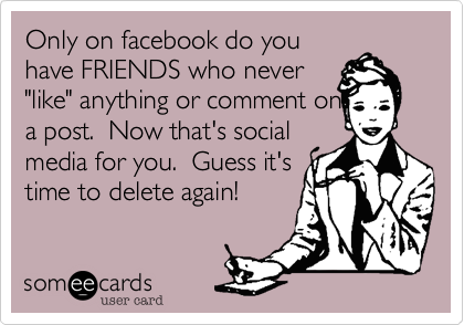 Only On Facebook Do You Have Friends Who Never Like Anything Or Comment On A Post Now That S Social Media For You Guess It S Time To Delete Again Social Media Quotes