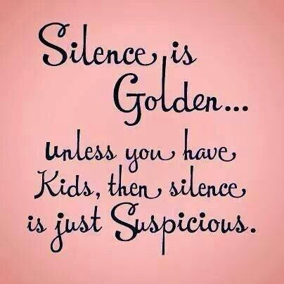 Silence is golden...unless you have kids,  then silence is just suspicious