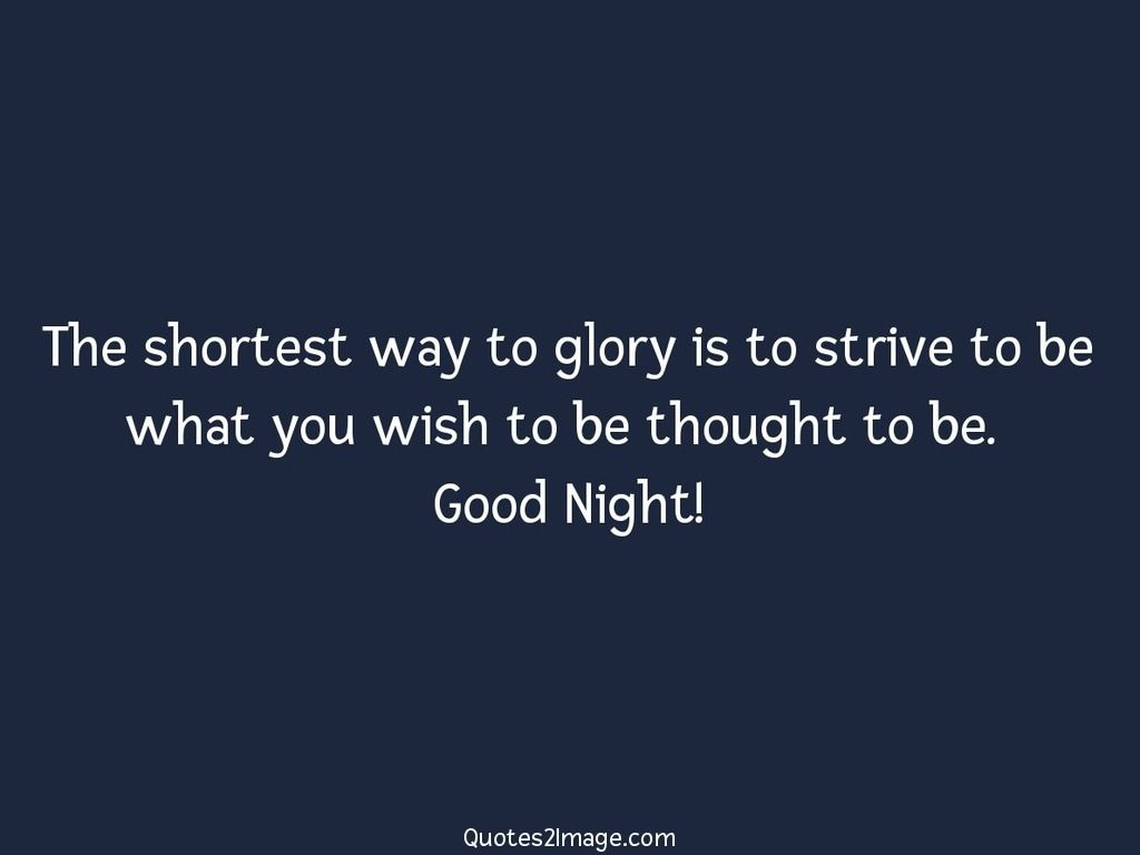 The shortest way to glory is to strive to be what you wish to be thought to be. Good Night!