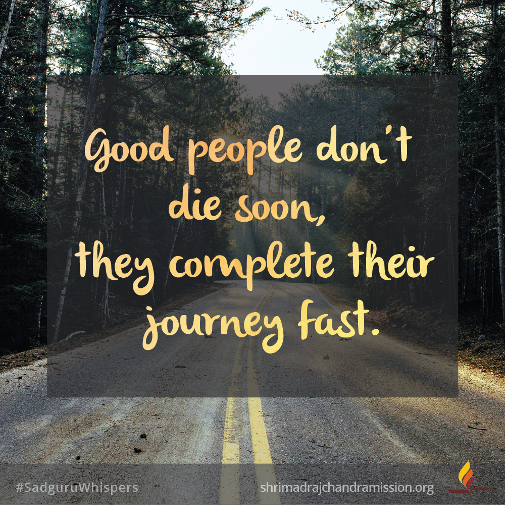 Good People Don T Die Soon They Complete Their Journey Fast Sadguruwhispers Quotes Qotd Journey L Daily Motivational Quotes Life Quotes Daily Motivation