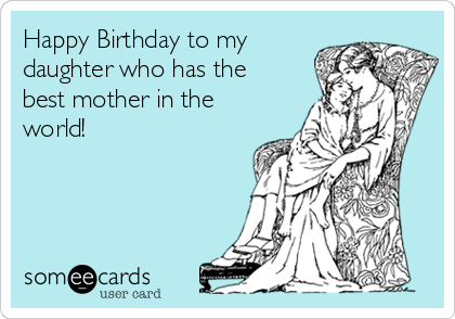 Free And Funny Birthday Ecard Happy To My Daughter Who Has The Best Mother In World Create Send Your Own Custom