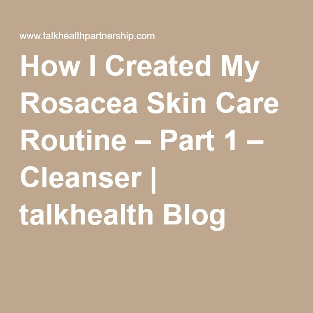 How I Created My Rosacea Skin Care Routine – Part 1 – Cleanser | talkhealth Blog
