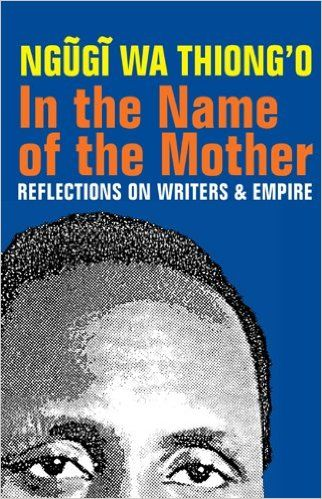 In the name of the mother : reflections on writers and empire / Ngugi Wa Thiong'o. Oxford : James Currey, 2013.