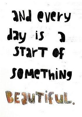 Ogni giorno è un nuovo inizio, sempre bellissimo.