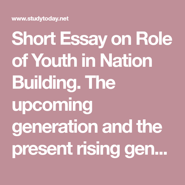 Short Essay On Role Of Youth In Nation Building The Upcoming Generation And Present Rising Both Are Important It I T