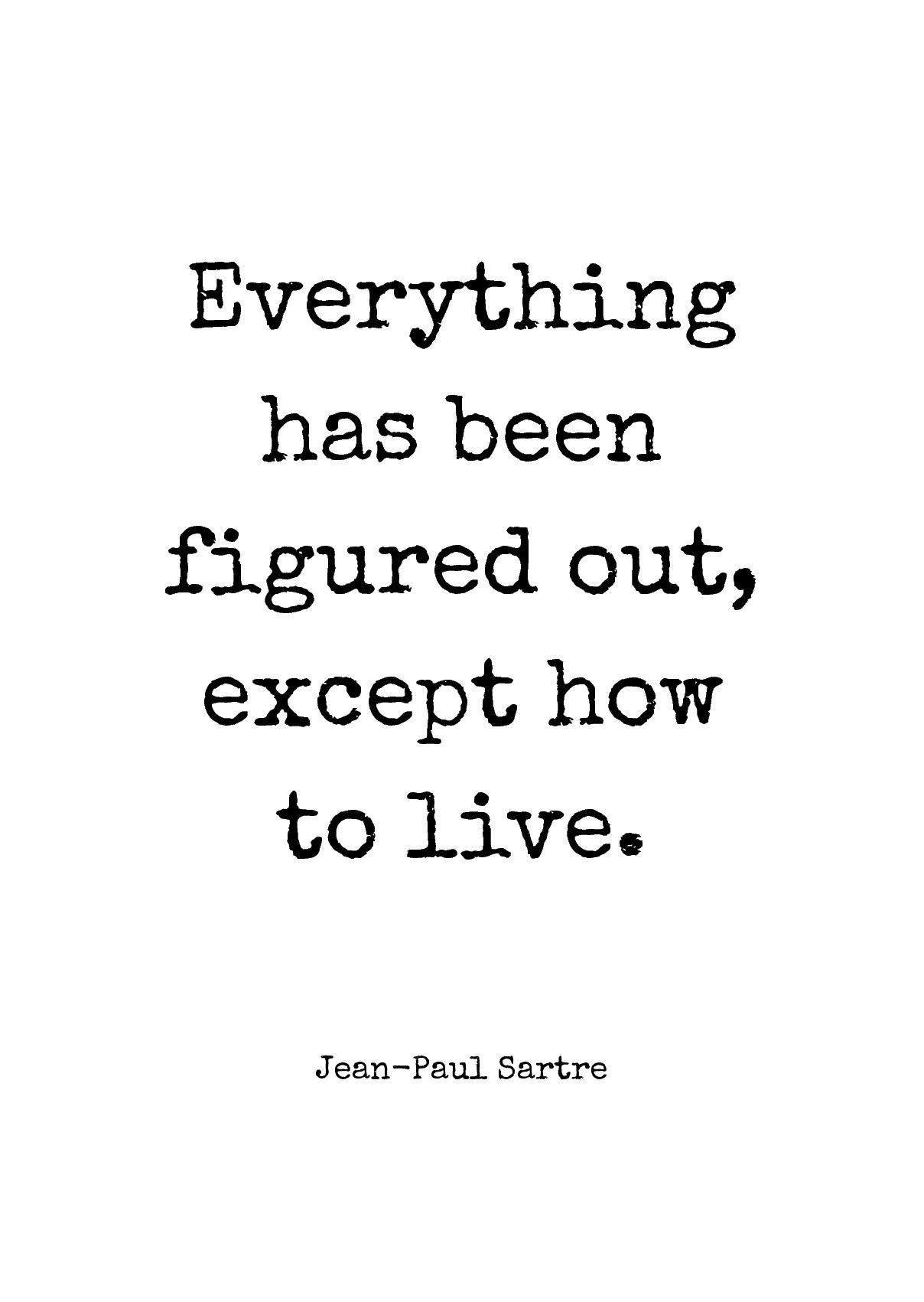 Everything has been figured out, except how to live. by Jean-Paul Sartre #jeanpaulsartre Everything has been figured out, except how to live. by Jean-Paul Sartre printed on high quality matte paper available in different sizes #jeanpaulsartre