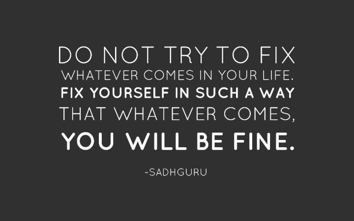 Do Not Try To Fix Whatever Comes In Your Life Fix Yourself In Such A Way That Whatever Comes You Will Be Fine Thoughts Quotes Words Life Quotes
