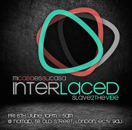 inTeRLaceD ~ Mi Casa Es Su Casa with Slave2thevibe at Nomad Club, 58 OLD STREET, LONDON, EC1V 9AJ, United Kingdom On Friday June 06, to Saturday June 07, 2014 at 10pm to 5am.  Bar: Slave2thevibe Josh Grooves ~ Fused Records/Solution Soul Shaun Ashby ~ Fused Records /Solution Soul DJ Kitty Amor ~ Slave2thevibe Beyond Tone ~ Fomp/LMS Recordings. Price: £7 adv- £10 OTD, GBP £10, Category: Nightlife, Artists: Loft Bar: Slave2thevibe Josh Grooves ~ Fused Records/Solution Soul, Shaun Ashby