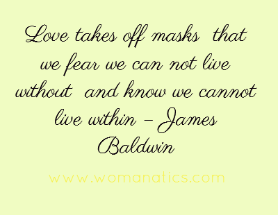 Love Takes Off Masks That We Fear We Can Not Live Without And Know We Cannot