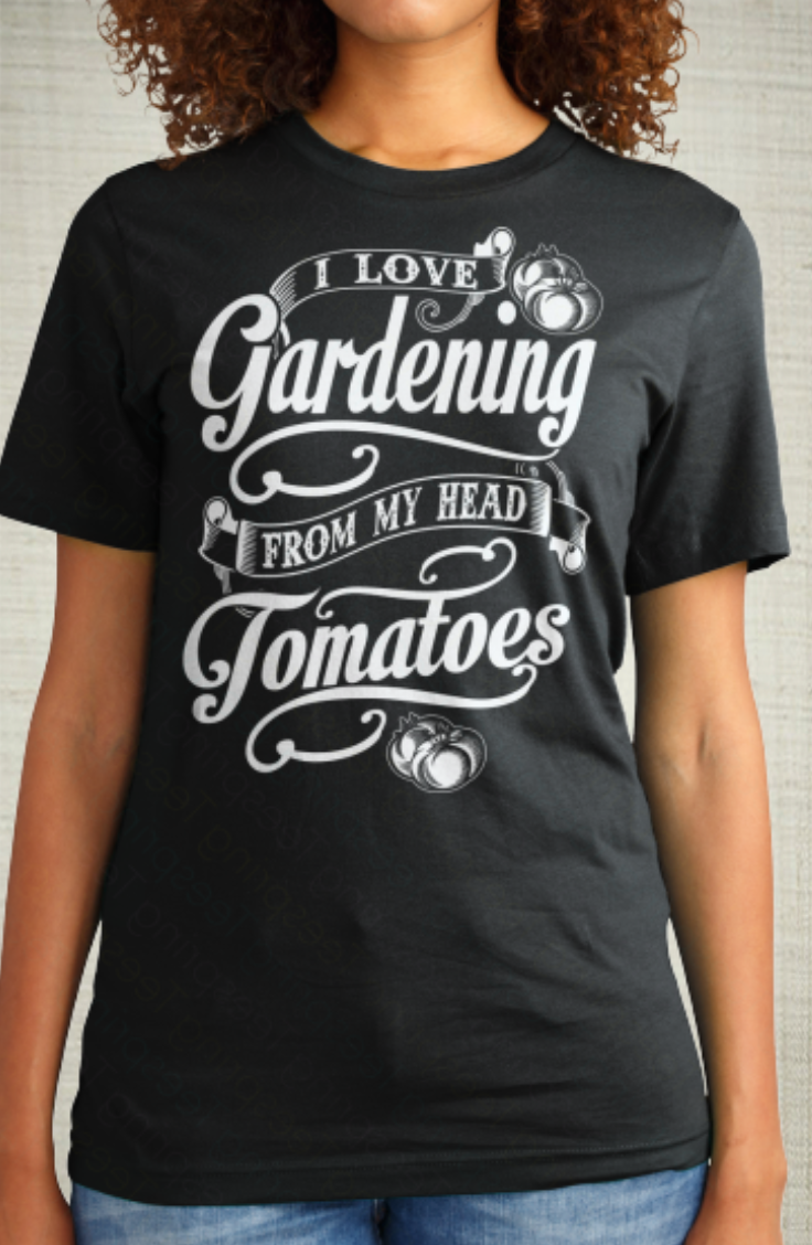 I Love Gardening from my head TOMATOES! Available Here: http://teespring