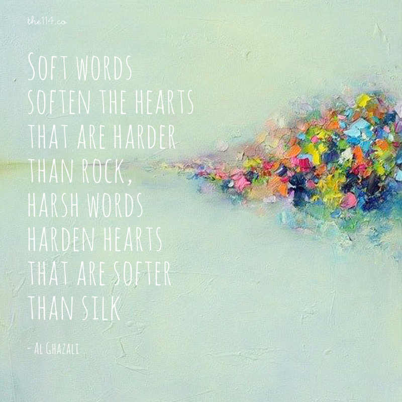 Soft words soften the hearts that are harder than rock, harsh words harden hearts that are softer than silk. ~al-Ghazali