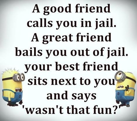 A Good Friend Calls You In Jail A Great Friend Bails You Out Of Jail Your Best Friend Friends Quotes Funny Friendship Quotes Funny Best Friend Quotes Funny