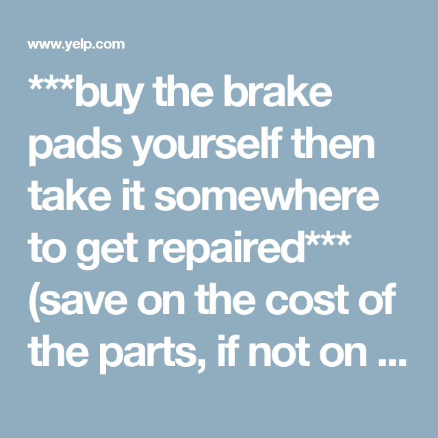 ***buy The Brake Pads Yourself Then Take It Somewhere To