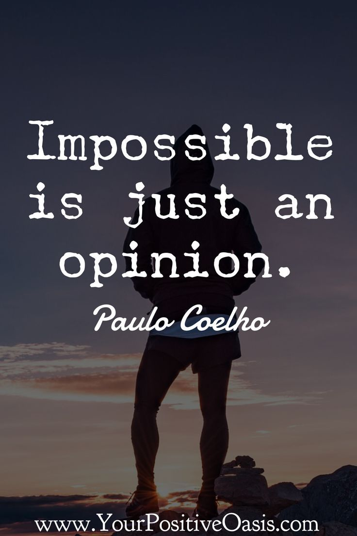 Impossible is just an opinion. - Paulo Coelho.  This quote alone speaks volumes