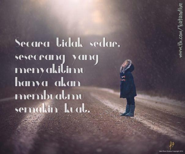 Secara tidak sedar, seseorang yang menyakitimu hanya akan membuatmu semakin kuat.