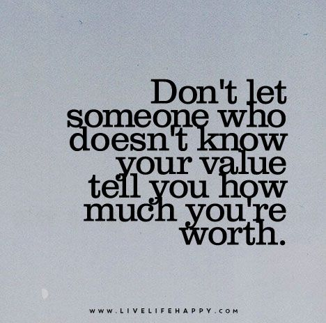 Dont Let Someone Who Doesnt Know Your Value Tell You How Much You