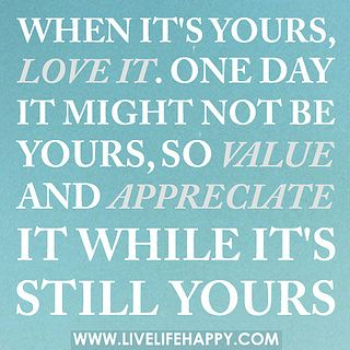 When it's yours, love it. One day it might not be yours, so value and appreciate it while it's still yours. by deeplifequotes, via Flickr