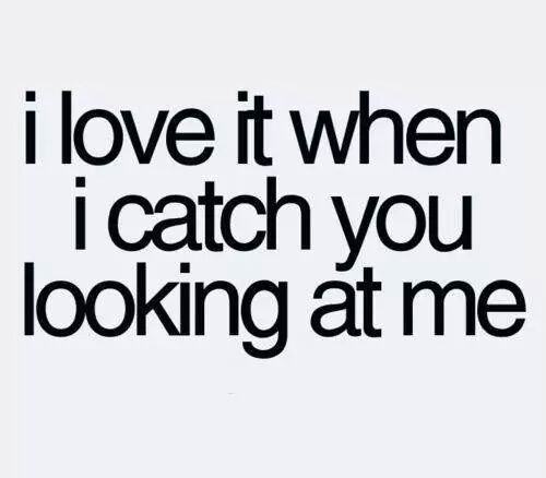 I love it when i catch you looking at me
