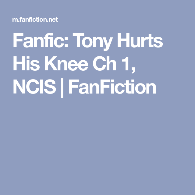 Fanfic: Tony Hurts His Knee Ch 1, NCIS | FanFiction | Ncis