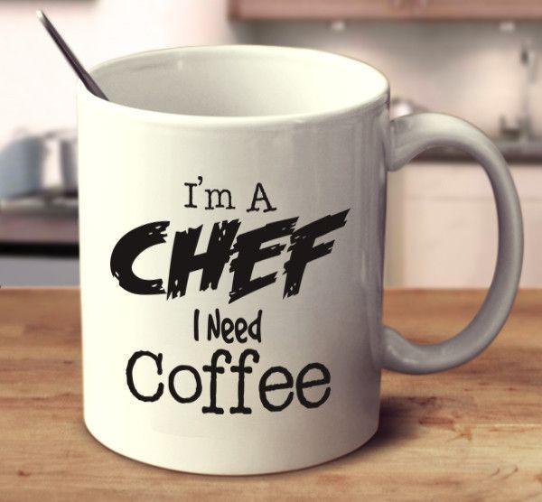 I'm A Chef I Need Coffee