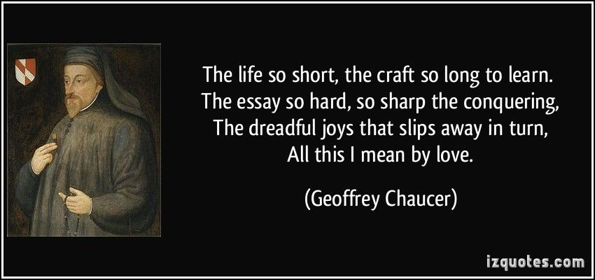 The life so short, the craft so long to learn. The essay so hard, so ...