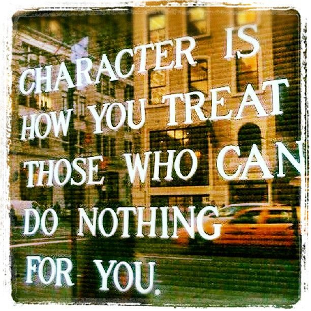 #quote #character #eavig Character is how you treat those who can do nothing for you.