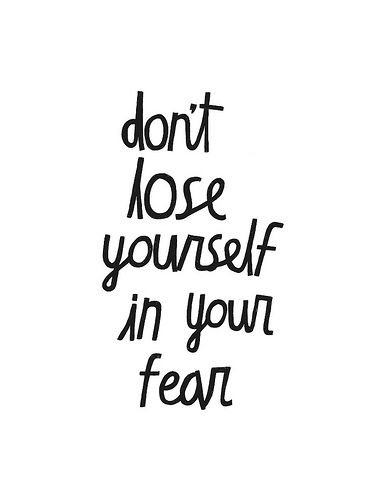 don't lose yourself in fear. Be brave. Find yourself.