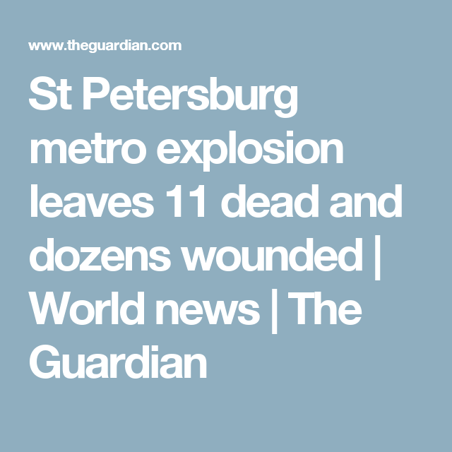 St Petersburg metro explosion leaves 11 dead and dozens wounded | World news | The Guardian