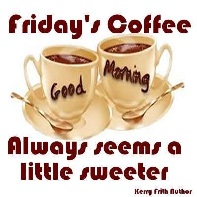 Fridays Coffee Is Always Sweeter Friday Happy Friday Tgif Good