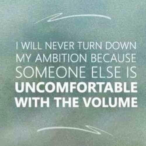 I will never turn down my ambition because someone else is uncomfortable with the volume