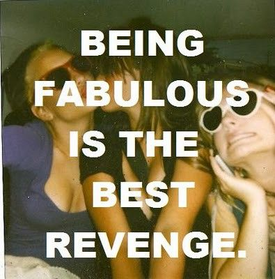 being fabulous is the best revenge.