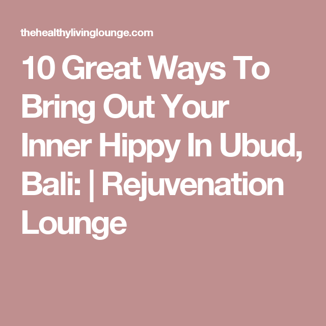 10 Great Ways To Bring Out Your Inner Hippy In Ubud, Bali: | Rejuvenation Lounge