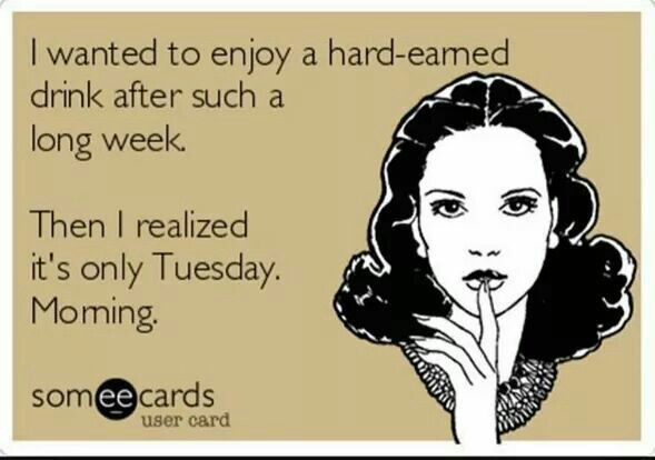 I Wanted To Enjoy A Hard Earned Drink After Such A Long Week Then I Realized It S Only Tuesday Morning Liar Quotes Its Only Tuesday Work Humor