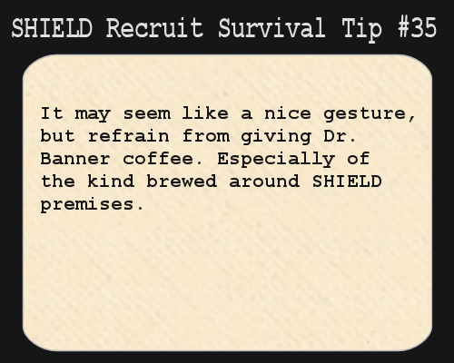 S.H.I.E.L.D. Recruit Survival Tip #35:It may seem like a nice gesture, but refrain from giving Dr. Banner coffee. Especially of the kind bre...