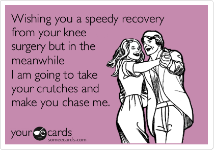Wishing You A Speedy Recovery From Your Knee Surgery But In The Meanwhile I Am Going To Take Your Crutches And Make You Chase Me Funny Quotes Quotes Ecards Funny