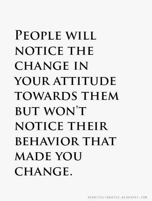 People Will Notice The Change In Your Attitude Towards Them But Won T Notice Their Behavior That Made Yo People Change Quotes Change Quotes Bad Attitude Quotes