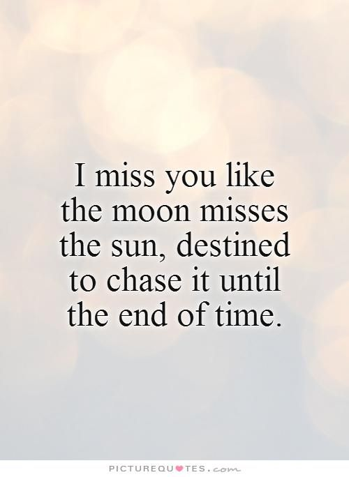 I Miss You Like The Moon Misses The Sun Destined To Chase It Until