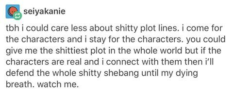 This is so true. Good characters can function with a terrible plot but a good plot cannot function with terrible characters. They are what makes the story worth following