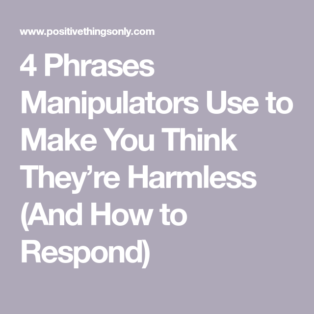 4 Phrases Manipulators Use To Make You Think They Re Harmless And How To Respond Emotional Manipulation Manipulation Quotes Manipulative People