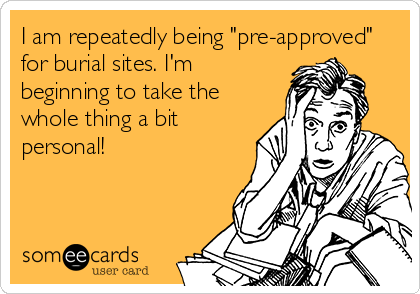 I am repeatedly being 'pre-approved' for burial sites. I'm beginning to take the whole thing a bit personal!